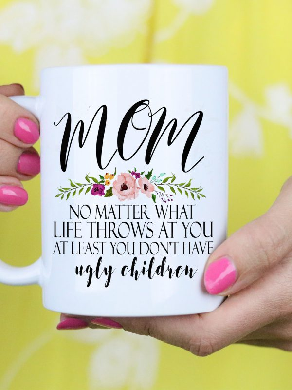 Funny Mom white ceramic coffee mug - Mom no matter what life throws at you at least you don't have ugly children